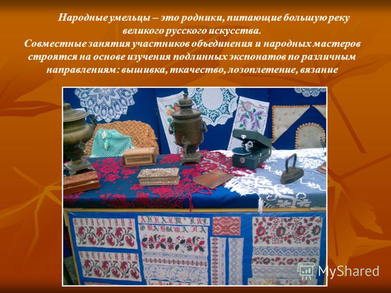 Народные умельцы – это родники, питающие большую реку великого русского искусства. Совместные занятия участников объединения и народных мастеров строятся на основе изучения подлинных экспонатов по различным направлениям: вышивка, ткачество, лозоплете