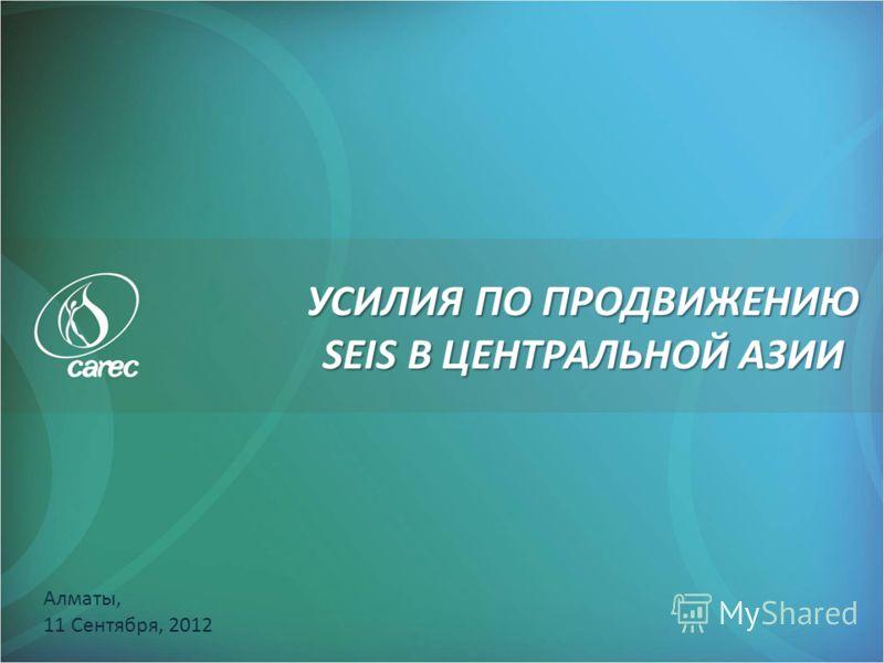 УСИЛИЯ ПО ПРОДВИЖЕНИЮ SEIS В ЦЕНТРАЛЬНОЙ АЗИИ Алматы, 11 Сентября, 2012