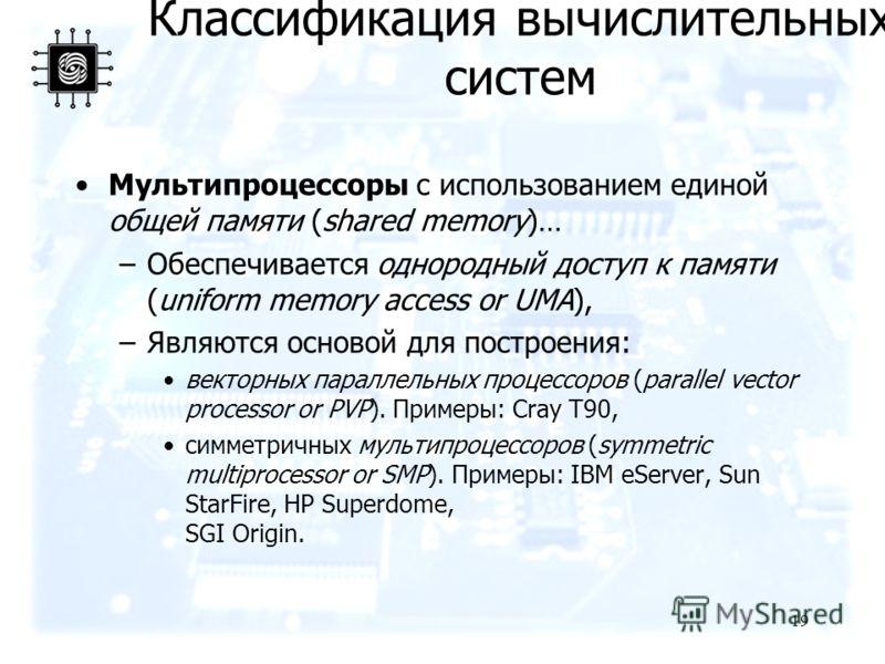 19 Мультипроцессоры с использованием единой общей памяти (shared memory)… –Обеспечивается однородный доступ к памяти (uniform memory access or UMA), –Являются основой для построения: векторных параллельных процессоров (parallel vector processor or PV