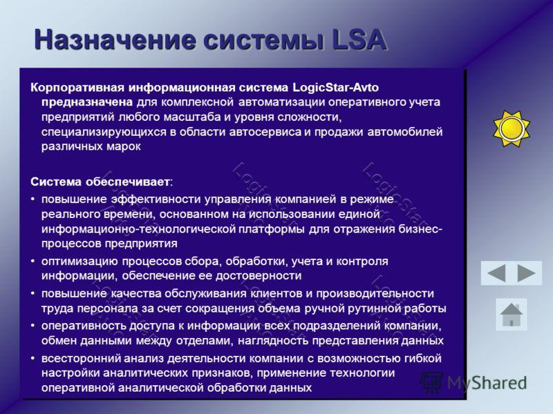 Назначение системы LSA Корпоративная информационная система LogicStar-Avto предназначена для комплексной автоматизации оперативного учета предприятий любого масштаба и уровня сложности, специализирующихся в области автосервиса и продажи автомобилей р
