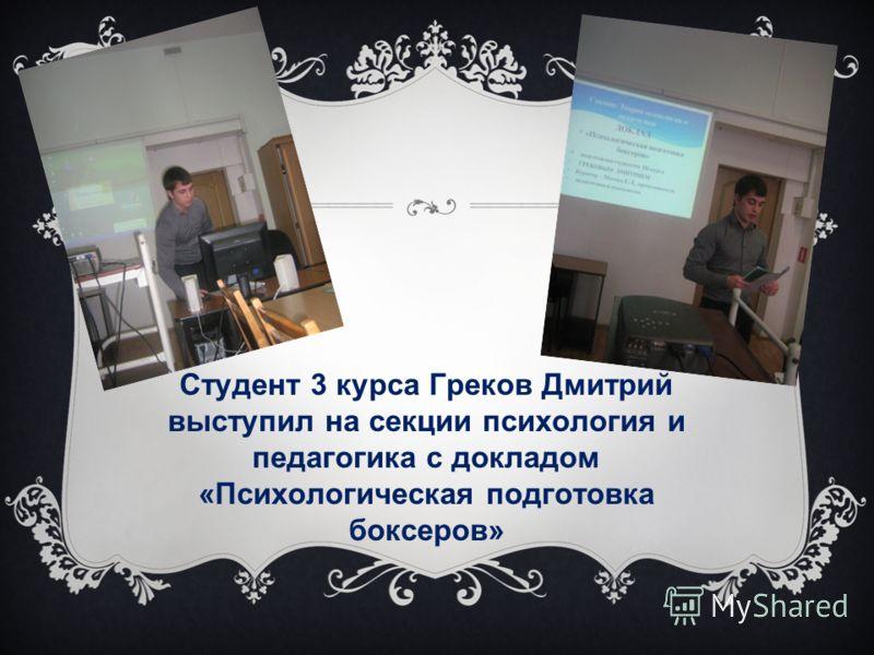 Студент 3 курса Греков Дмитрий выступил на секции психология и педагогика с докладом «Психологическая подготовка боксеров»