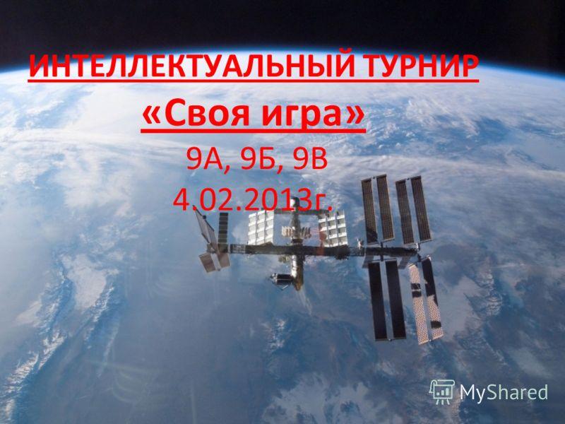 ИНТЕЛЛЕКТУАЛЬНЫЙ ТУРНИР «Своя игра» 9А, 9Б, 9В 4.02.2013г.