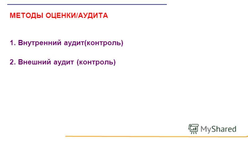 МЕТОДЫ ОЦЕНКИ/АУДИТА 1. Внутренний аудит(контроль) 2. Внешний аудит (контроль)