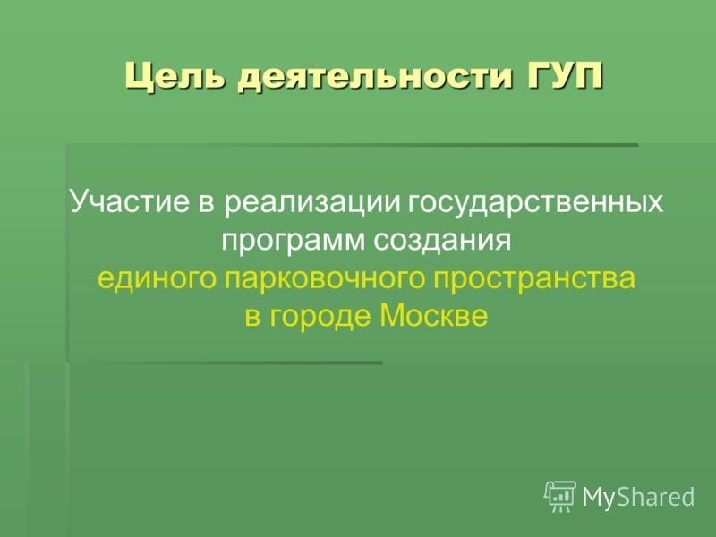 Цель деятельности ГУП Участие в реализации государственных программ создания единого парковочного пространства в городе Москве