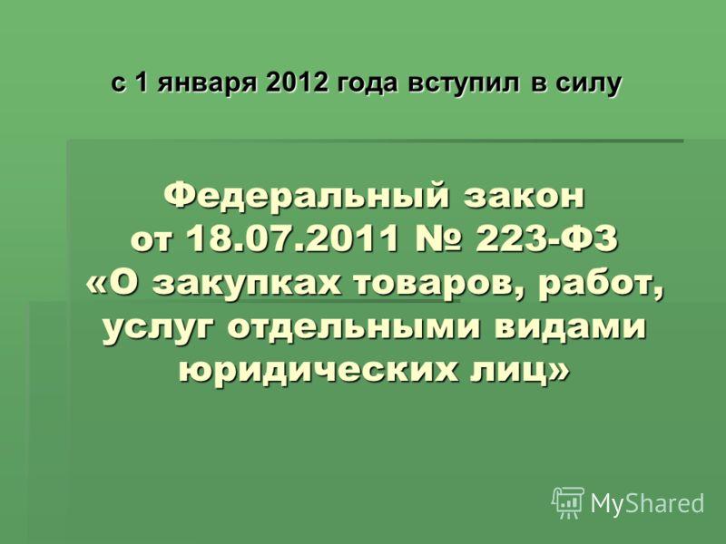 Федеральный закон от 18.07.2011 223-ФЗ «О закупках товаров, работ, услуг отдельными видами юридических лиц» с 1 января 2012 года вступил в силу