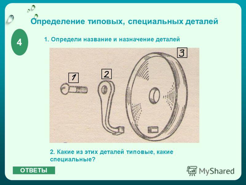 Определение типовых, специальных деталей 1. Определи название и назначение деталей 2. Какие из этих деталей типовые, какие специальные? 4 ОТВЕТЫ