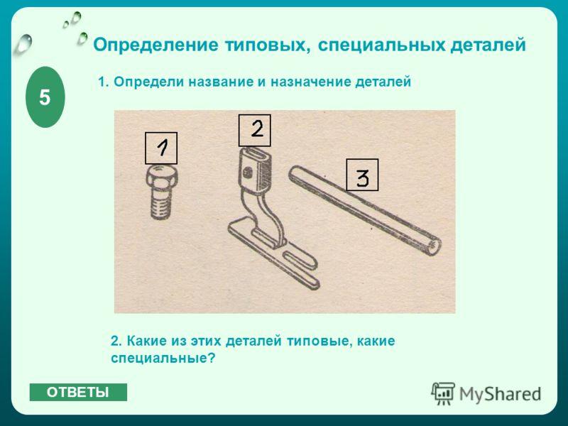 Определение типовых, специальных деталей 1. Определи название и назначение деталей 2. Какие из этих деталей типовые, какие специальные? 5 ОТВЕТЫ