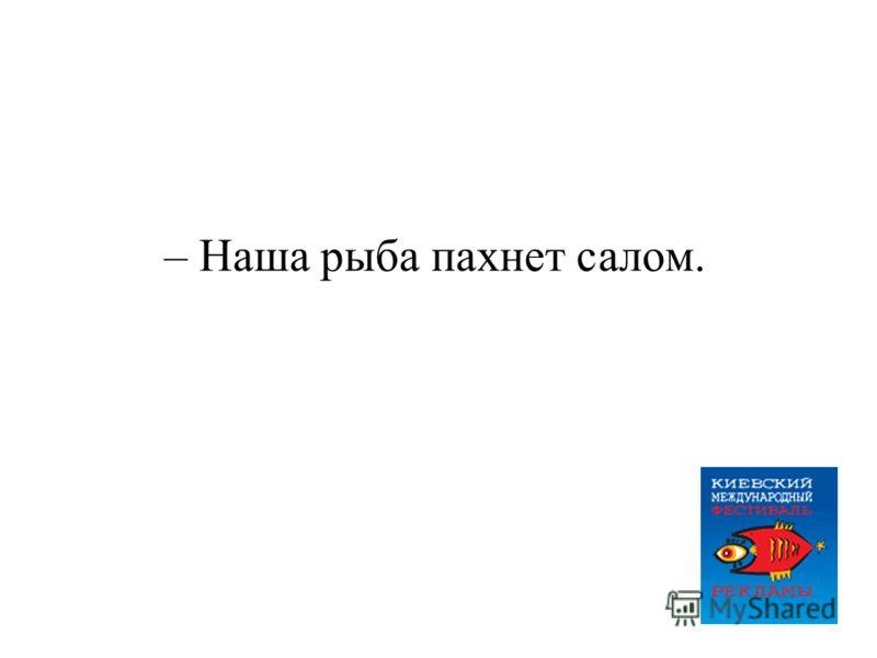 – Наша рыба пахнет салом.