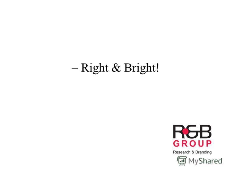 – Right & Bright!