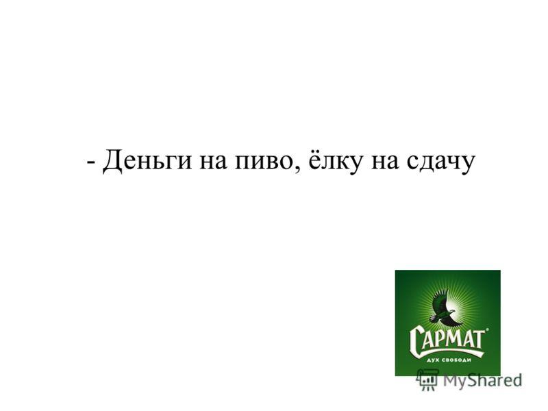 - Деньги на пиво, ёлку на сдачу