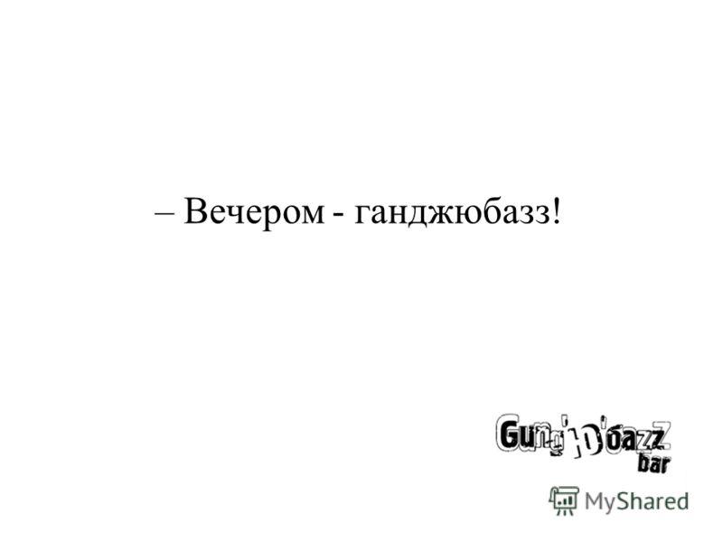 – Вечером - ганджюбазз!