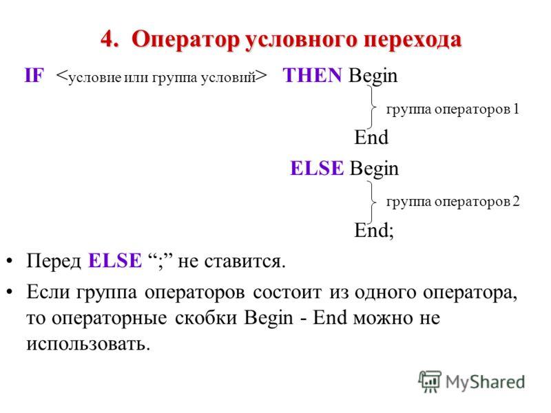 4.Оператор условного перехода 4. Оператор условного перехода IF THEN Begin группа операторов 1 End ELSE Begin группа операторов 2 End; Перед ELSE ; не ставится. Если группа операторов состоит из одного оператора, то операторные скобки Begin - End мож