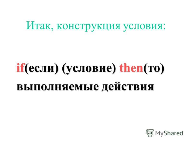 Итак, конструкция условия: if(если) (условие) then(то) выполняемые действия