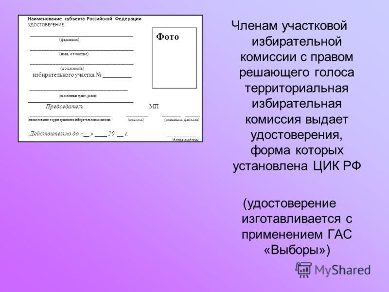 Членам участковой избирательной комиссии с правом решающего голоса территориальная избирательная комиссия выдает удостоверения, форма которых установлена ЦИК РФ (удостоверение изготавливается с применением ГАС «Выборы») Наименование субъекта Российск