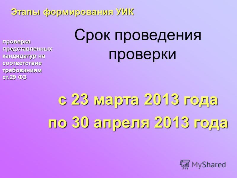 Этапы формирования УИК проверка представленных кандидатур на соответствие требованиям ст.29 ФЗ Срок проведения проверки с 23 марта 2013 года по 30 апреля 2013 года