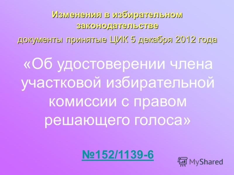 документы принятые ЦИК 5 декабря 2012 года Изменения в избирательном законодательстве «Об удостоверении члена участковой избирательной комиссии с правом решающего голоса» 152/1139-6