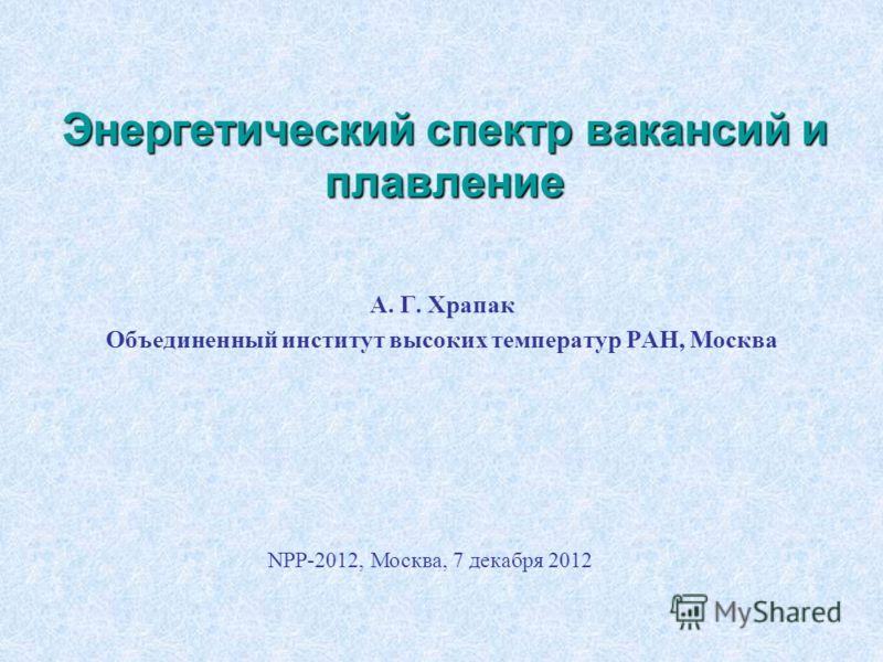 Энергетический спектр вакансий и плавление А. Г. Храпак Объединенный институт высоких температур РАН, Москва NPP-2012, Москва, 7 декабря 2012