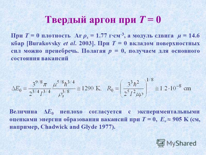 Твердый аргон при T = 0 При T = 0 плотность Ar ρ s = 1.77 г·см -3, а модуль сдвига μ = 14.6 кбар [Burakovsky et al. 2003]. При T = 0 вкладом поверхностных сил можно пренебречь. Полагая p = 0, получаем для основного состояния вакансий Величина ΔE 0 не