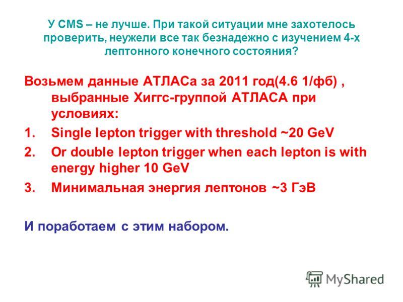 У CMS – не лучше. При такой ситуации мне захотелось проверить, неужели все так безнадежно c изучением 4-х лептонного конечного состояния? Возьмем данные АТЛАСа за 2011 год(4.6 1/фб), выбранные Хиггс-группой АТЛАСА при условиях: 1.Single lepton trigge
