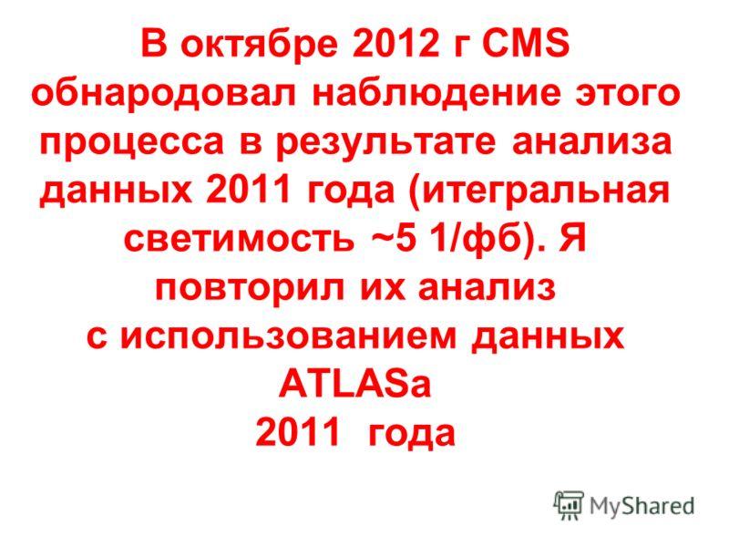 В октябре 2012 г CMS обнародовал наблюдение этого процесса в результате анализа данных 2011 года (итегральная светимость ~5 1/фб). Я повторил их анализ с использованием данных ATLASa 2011 года