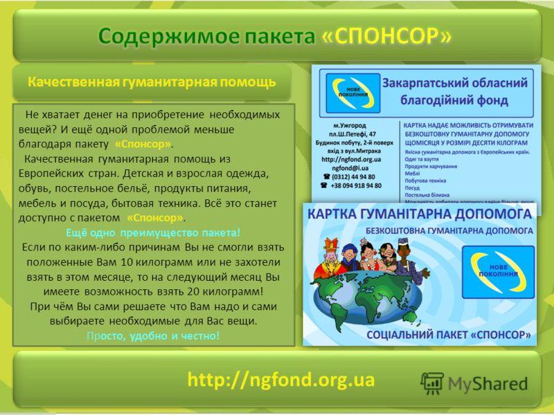 http://ngfond.org.ua Качественная гуманитарная помощь Не хватает денег на приобретение необходимых вещей? И ещё одной проблемой меньше благодаря пакету «Спонсор». Качественная гуманитарная помощь из Европейских стран. Детская и взрослая одежда, обувь