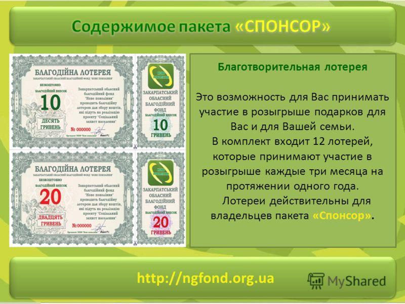 http://ngfond.org.ua Благотворительная лотерея Это возможность для Вас принимать участие в розыгрыше подарков для Вас и для Вашей семьи. В комплект входит 12 лотерей, которые принимают участие в розыгрыше каждые три месяца на протяжении одного года.