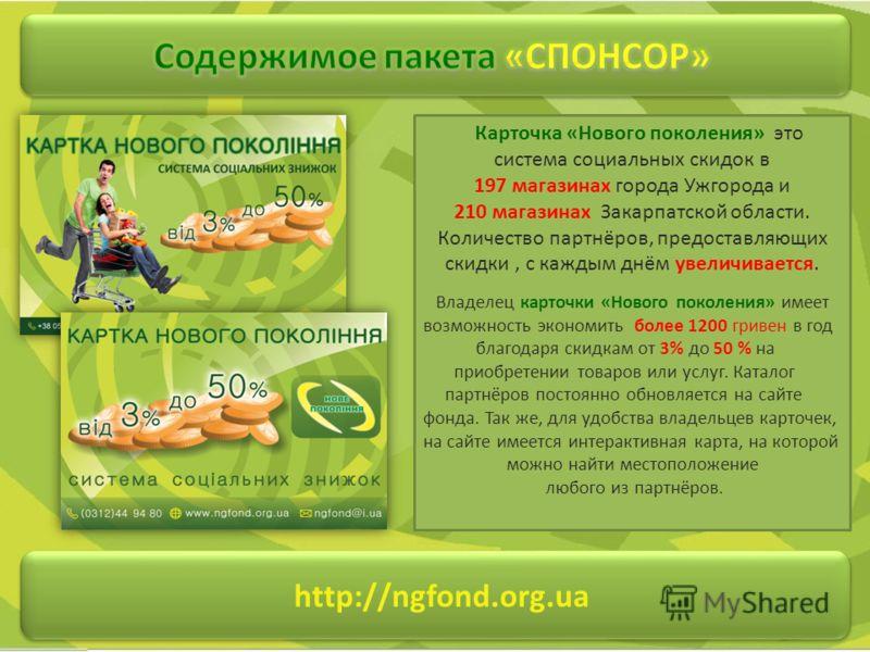 http://ngfond.org.ua Карточка «Нового поколения» это система социальных скидок в 197 магазинах города Ужгорода и 210 магазинах Закарпатской области. Количество партнёров, предоставляющих скидки, с каждым днём увеличивается. Владелец карточки «Нового