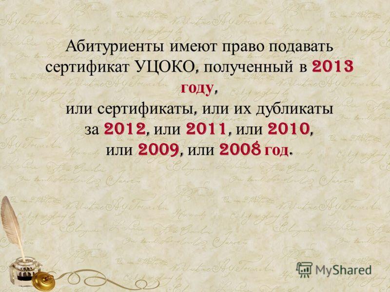 Абитуриенты имеют право подавать сертификат УЦОКО, полученный в 2013 году, или сертификаты, или их дубликаты за 2012, или 2011, или 2010, или 2009, или 2008 год.