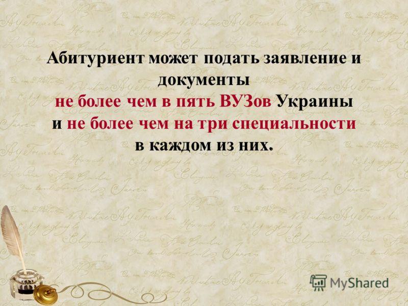 Абитуриент может подать заявление и документы не более чем в пять ВУЗов Украины и не более чем на три специальности в каждом из них.