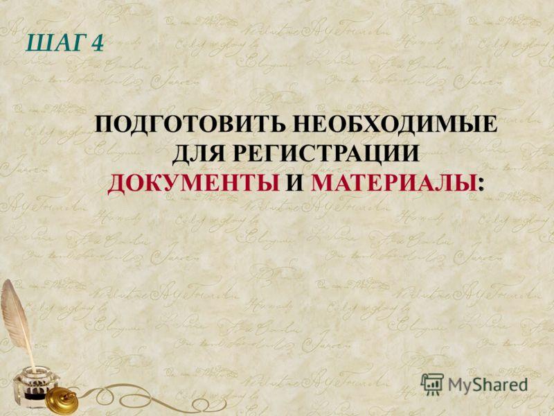 ШАГ 4 ПОДГОТОВИТЬ НЕОБХОДИМЫЕ ДЛЯ РЕГИСТРАЦИИ ДОКУМЕНТЫ И МАТЕРИАЛЫ :