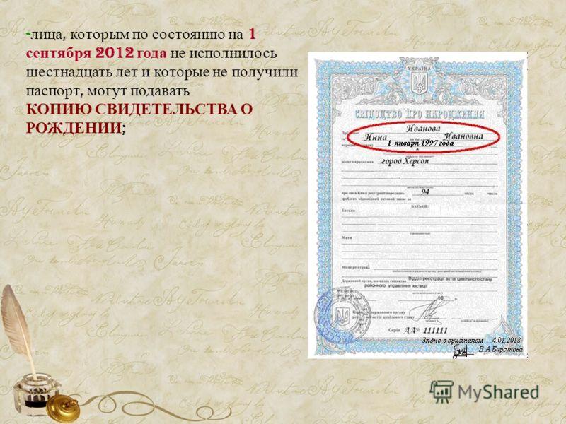 - лица, которым по состоянию на 1 сентября 2012 года не исполнилось шестнадцать лет и которые не получили паспорт, могут подавать КОПИЮ СВИДЕТЕЛЬСТВА О РОЖДЕНИИ ;