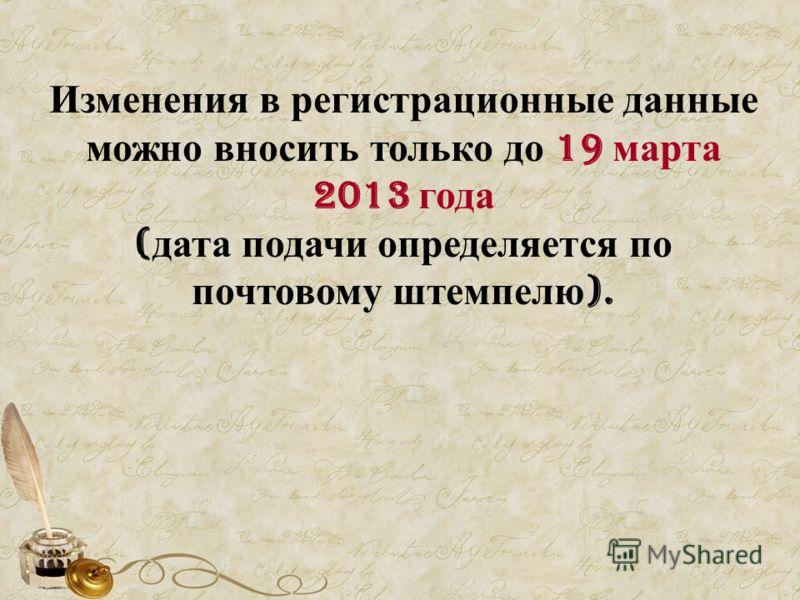 Изменения в регистрационные данные можно вносить только до 19 марта 2013 года ( дата подачи определяется по почтовому штемпелю ).