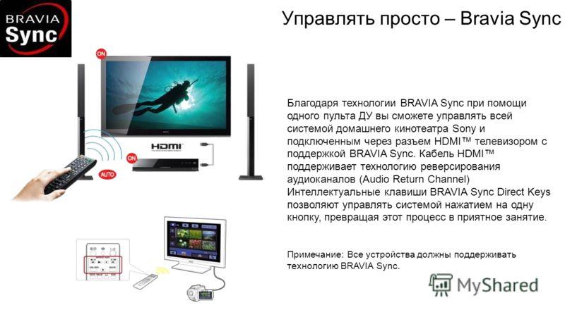 Управлять просто – Bravia Sync Благодаря технологии BRAVIA Sync при помощи одного пульта ДУ вы сможете управлять всей системой домашнего кинотеатра Sony и подключенным через разъем HDMI телевизором с поддержкой BRAVIA Synс. Кабель HDMI поддерживает т
