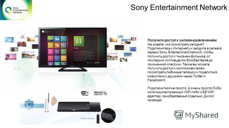 Sony Entertainment Network Получите доступ к онлайн-развлечениям Не знаете, что посмотреть сегодня? Подключитесь к Интернету и зайдите в сетевой сервис Sony Entertainment Network, чтобы получить доступ к тысячам фильмов, от последних голливудских бло