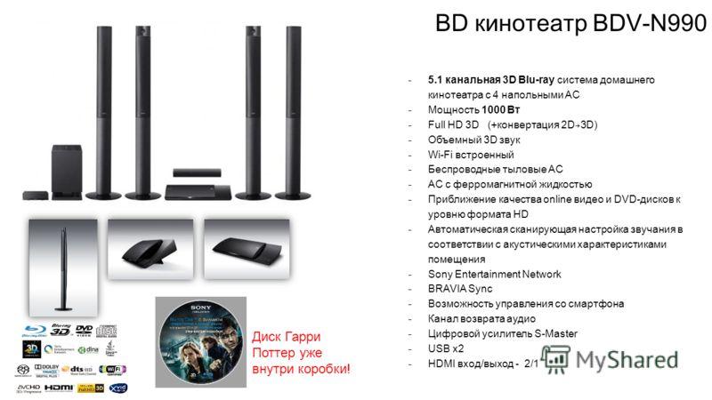 BD кинотеатр BDV-N990 ̵ 5.1 канальная 3D Blu-ray система домашнего кинотеатра с 4 напольными АС ̵ Мощность 1000 Вт ̵ Full HD 3D (+конвертация 2D 3D) ̵ Объемный 3D звук ̵ Wi-Fi встроенный ̵ Беспроводные тыловые АС ̵ АС с ферромагнитной жидкостью ̵ При