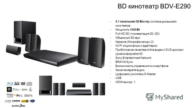 BD кинотеатр BDV-E290 ̵ 5.1 канальная 3D Blu-ray система домашнего кинотеатра ̵ Мощность 1000 Вт ̵ Full HD 3D (+конвертация 2D 3D) ̵ Объемный 3D звук ̵ Караоке (Микрофон вход х 2) ̵ Wi-Fi опционально с адаптером ̵ Приближение качества online видео и
