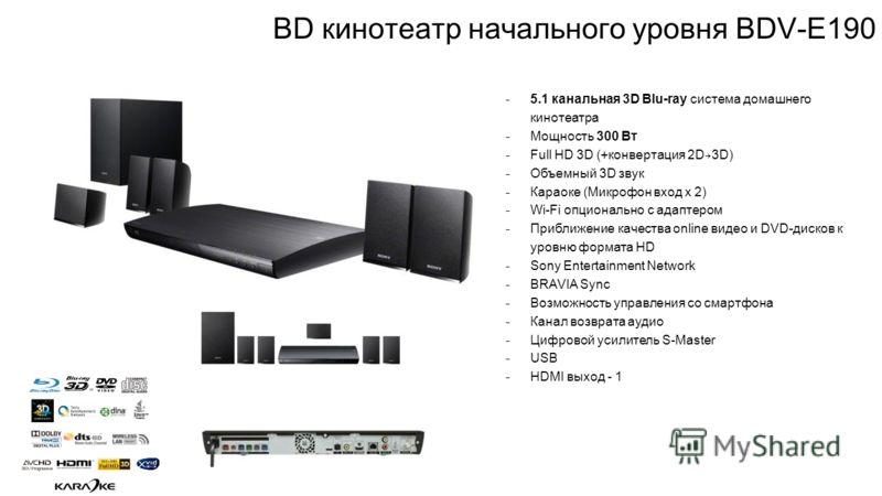 BD кинотеатр начального уровня BDV-E190 ̵ 5.1 канальная 3D Blu-ray система домашнего кинотеатра ̵ Мощность 300 Вт ̵ Full HD 3D (+конвертация 2D 3D) ̵ Объемный 3D звук ̵ Караоке (Микрофон вход х 2) ̵ Wi-Fi опционально с адаптером ̵ Приближение качеств