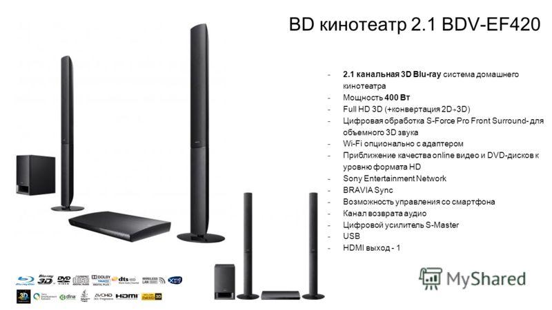 BD кинотеатр 2.1 BDV-EF420 ̵ 2.1 канальная 3D Blu-ray система домашнего кинотеатра ̵ Мощность 400 Вт ̵ Full HD 3D (+конвертация 2D 3D) ̵ Цифровая обработка S-Force Pro Front Surround- для объемного 3D звука ̵ Wi-Fi опционально с адаптером ̵ Приближен