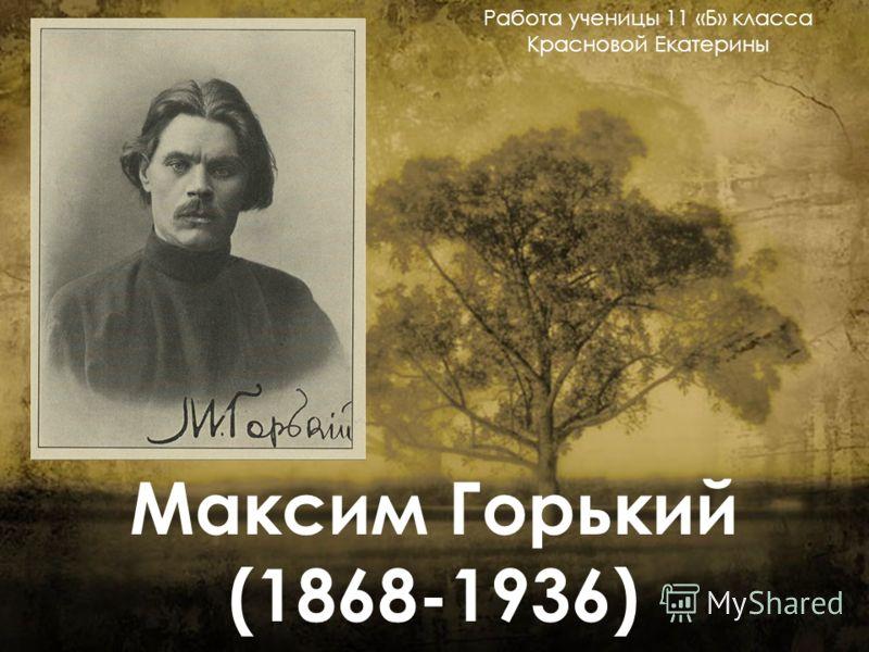 Максим Горький (1868-1936) Работа ученицы 11 «Б» класса Красновой Екатерины