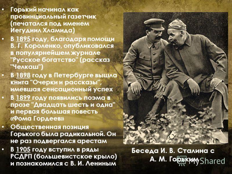 Горький начинал как провинциальный газетчик (печатался под именем Иегудиил Хламида) В 1895 году, благодаря помощи В. Г. Короленко, опубликовался в популярнейшем журнале