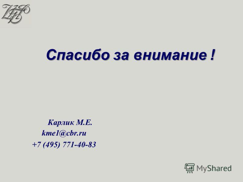 Спасибо за внимание ! Карлик М.Е. kme1@cbr.ru +7 (495) 771-40-83
