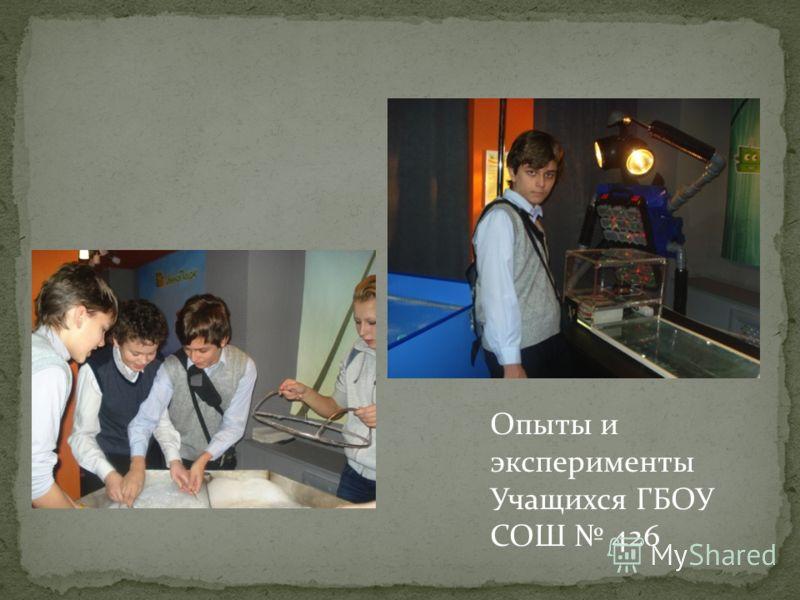 Опыты и эксперименты Учащихся ГБОУ СОШ 426