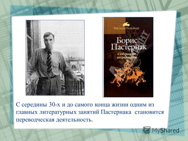 С середины 30-х и до самого конца жизни одним из главных литературных занятий Пастернака становится переводческая деятельность.