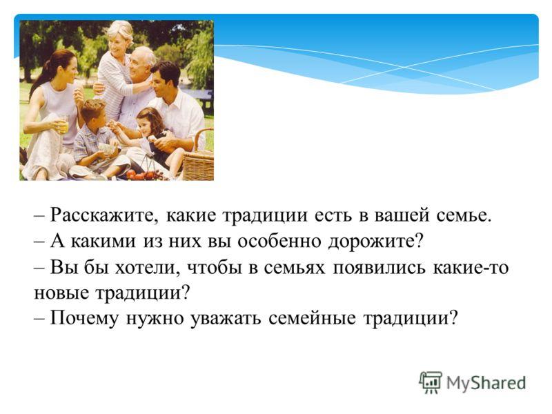 – Расскажите, какие традиции есть в вашей семье. – А какими из них вы особенно дорожите? – Вы бы хотели, чтобы в семьях появились какие-то новые традиции? – Почему нужно уважать семейные традиции?