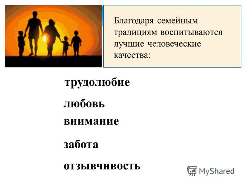Благодаря семейным традициям воспитываются лучшие человеческие качества: трудолюбие любовь внимание забота отзывчивость