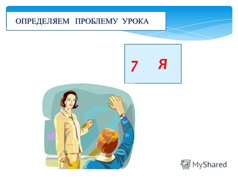 7 Я ОПРЕДЕЛЯЕМ ПРОБЛЕМУ УРОКА