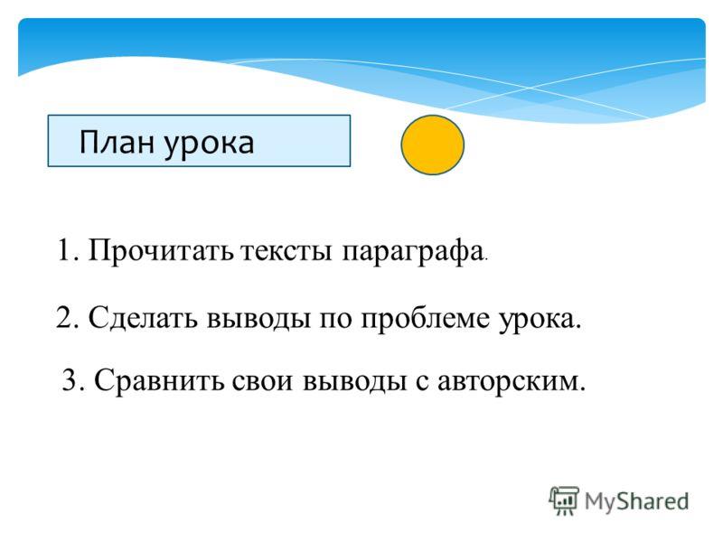 План урока 1. Прочитать тексты параграфа. 2. Сделать выводы по проблеме урока. 3. Сравнить свои выводы с авторским.