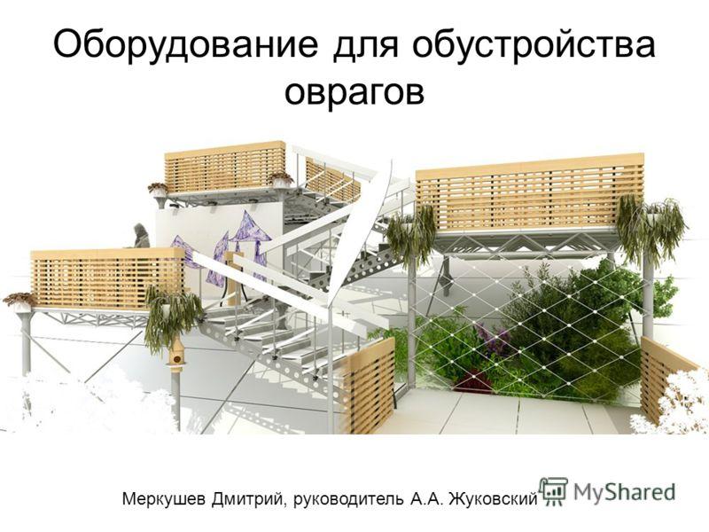 Оборудование для обустройства оврагов Меркушев Дмитрий, руководитель А.А. Жуковский