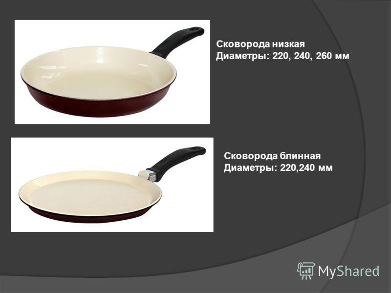 Сковорода низкая Диаметры: 220, 240, 260 мм Сковорода блинная Диаметры: 220,240 мм