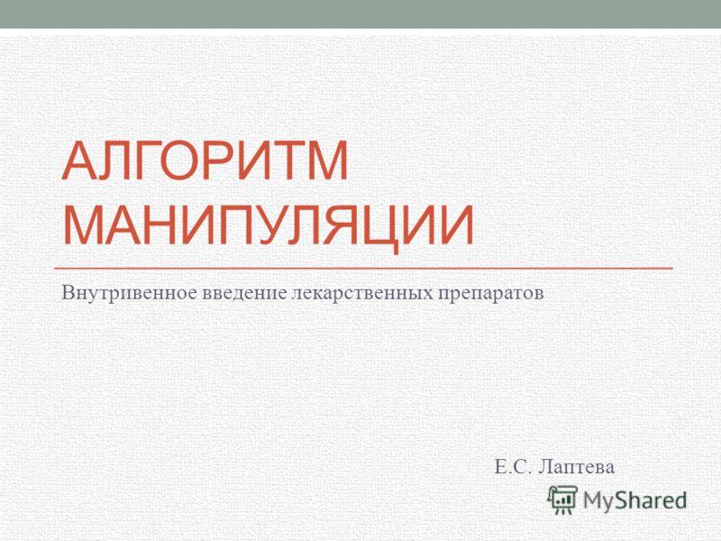 АЛГОРИТМ МАНИПУЛЯЦИИ Внутривенное введение лекарственных препаратов Е.С. Лаптева